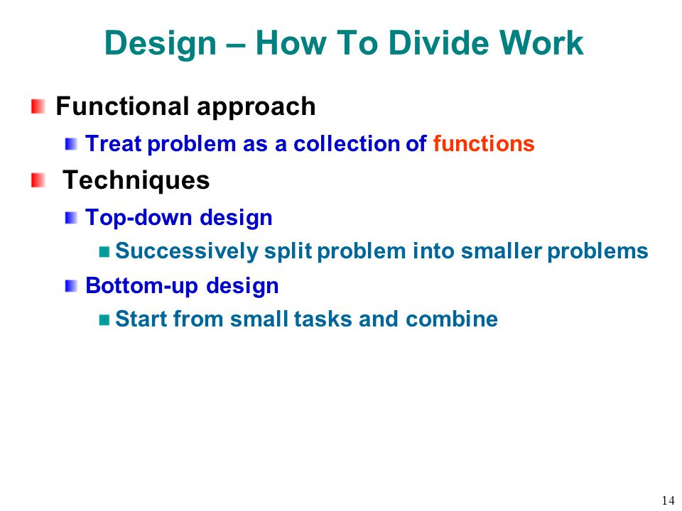 14 Design – How To Divide Work Functional approach Treat problem as a collection of functions Techniques Top-down design Successively split problem into smaller problems Bottom-up design Start from small tasks and combine