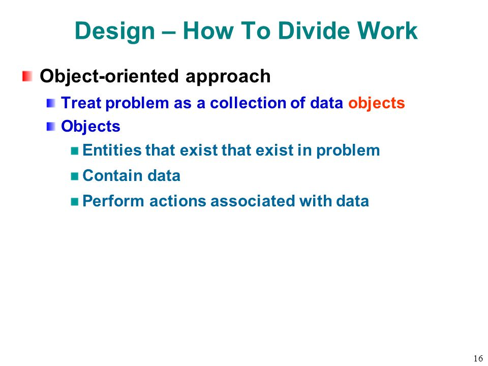 16 Design – How To Divide Work Object-oriented approach Treat problem as a collection of data objects Objects Entities that exist that exist in problem Contain data Perform actions associated with data