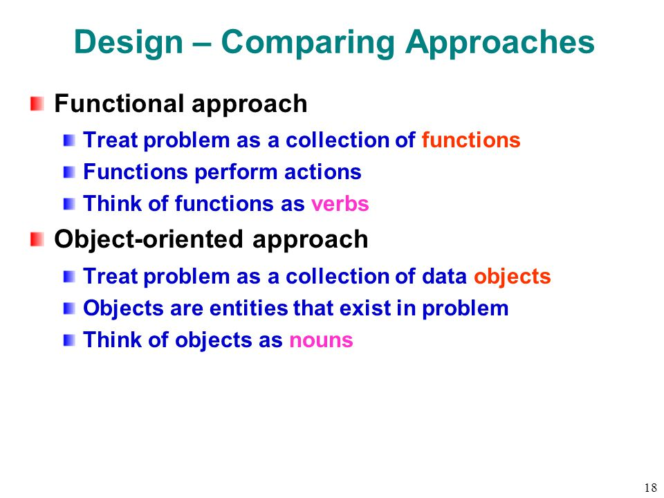 18 Design – Comparing Approaches Functional approach Treat problem as a collection of functions Functions perform actions Think of functions as verbs Object-oriented approach Treat problem as a collection of data objects Objects are entities that exist in problem Think of objects as nouns