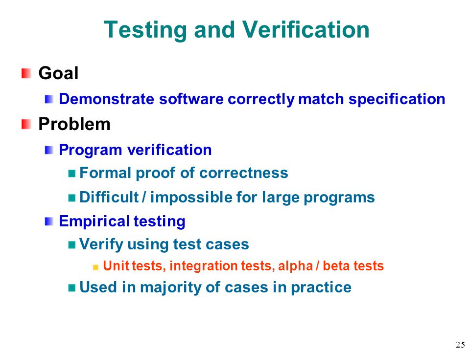 25 Testing and Verification Goal Demonstrate software correctly match specification Problem Program verification Formal proof of correctness Difficult / impossible for large programs Empirical testing Verify using test cases Unit tests, integration tests, alpha / beta tests Used in majority of cases in practice