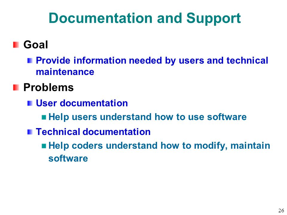 26 Documentation and Support Goal Provide information needed by users and technical maintenance Problems User documentation Help users understand how to use software Technical documentation Help coders understand how to modify, maintain software