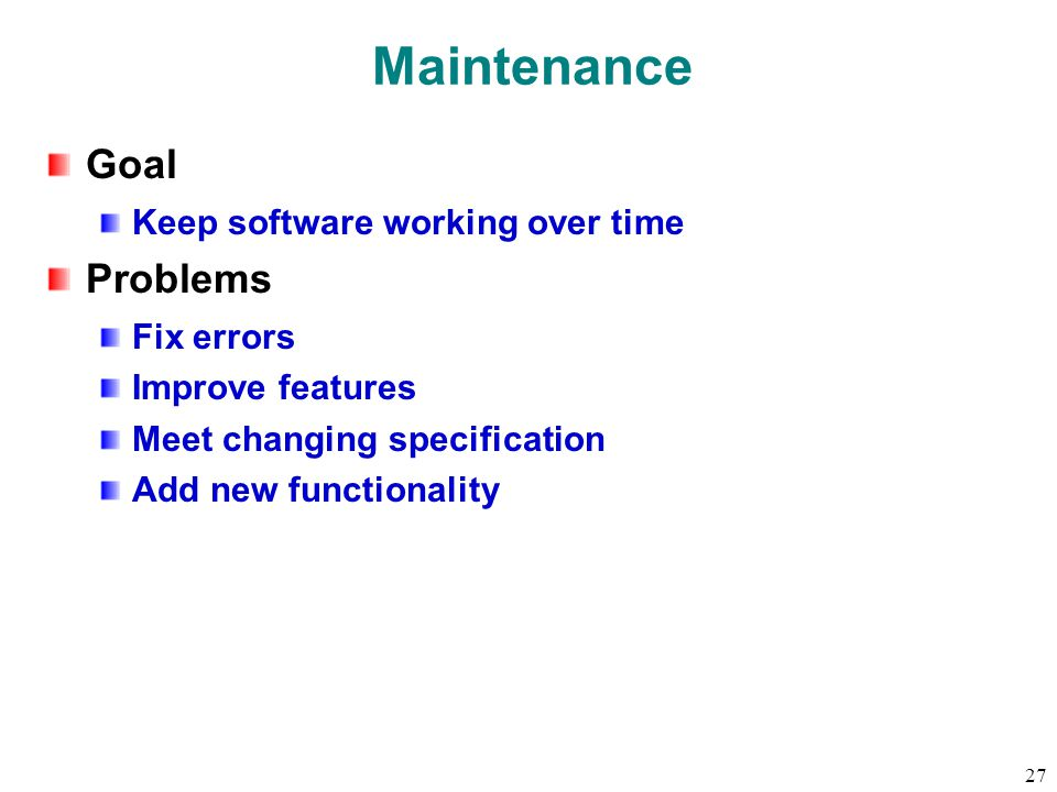 27 Maintenance Goal Keep software working over time Problems Fix errors Improve features Meet changing specification Add new functionality