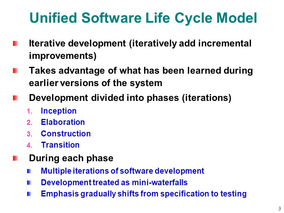 3 Unified Software Life Cycle Model Iterative development (iteratively add incremental improvements) Takes advantage of what has been learned during earlier versions of the system Development divided into phases (iterations) 1.