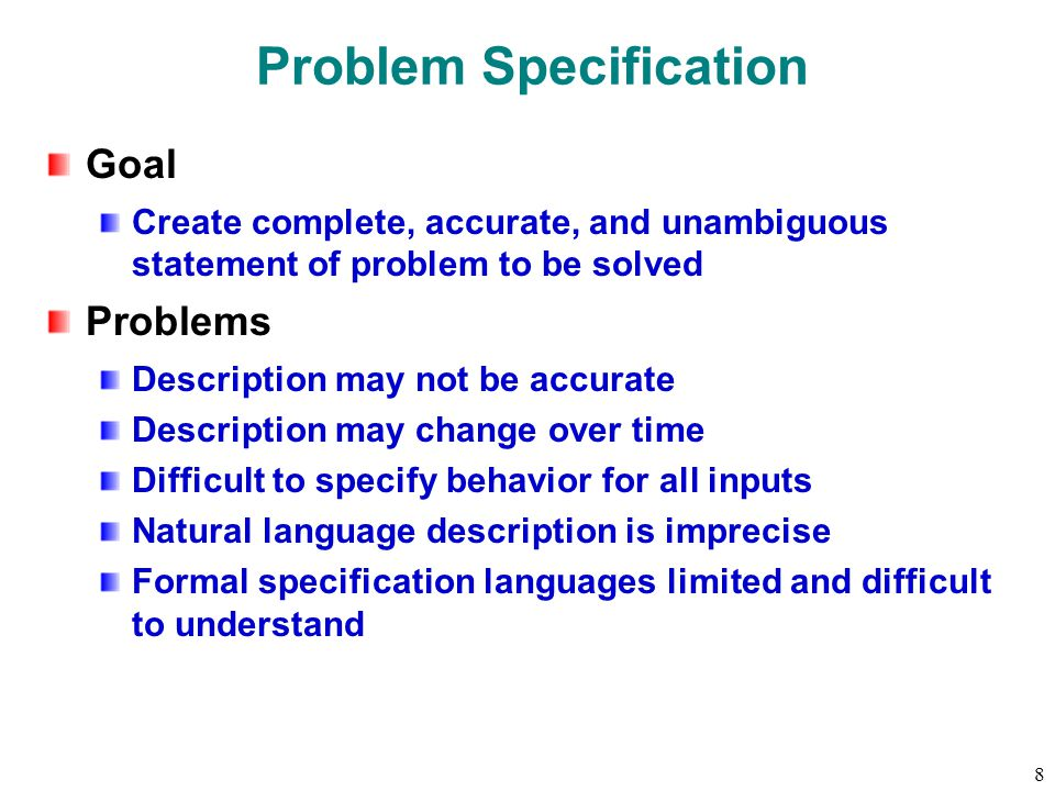 8 Problem Specification Goal Create complete, accurate, and unambiguous statement of problem to be solved Problems Description may not be accurate Description may change over time Difficult to specify behavior for all inputs Natural language description is imprecise Formal specification languages limited and difficult to understand