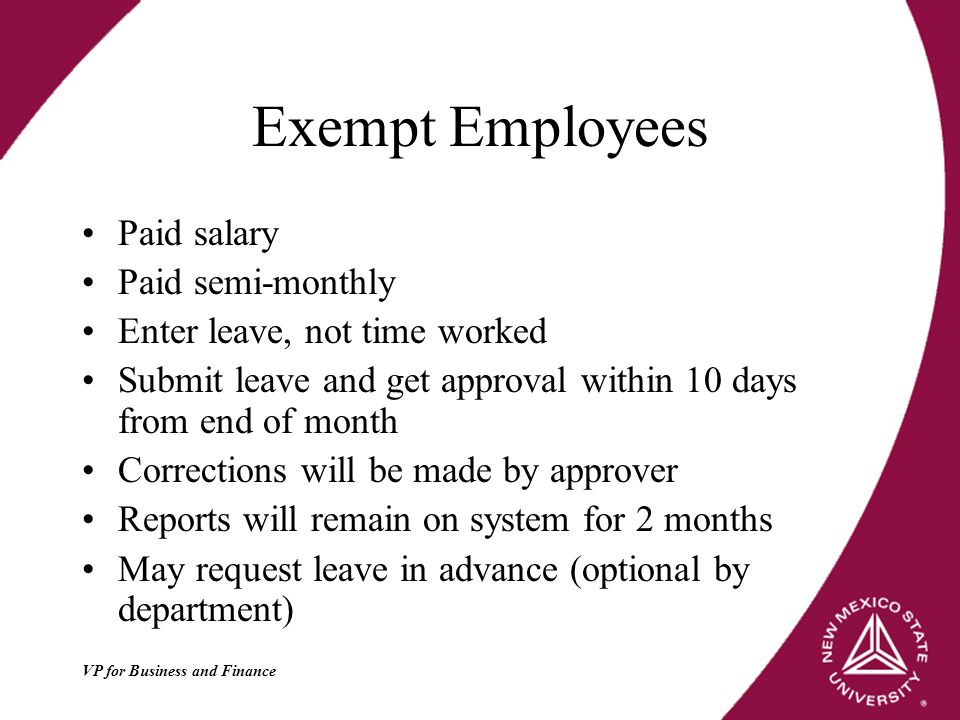 VP for Business and Finance Exempt Employees Paid salary Paid semi-monthly Enter leave, not time worked Submit leave and get approval within 10 days from end of month Corrections will be made by approver Reports will remain on system for 2 months May request leave in advance (optional by department)