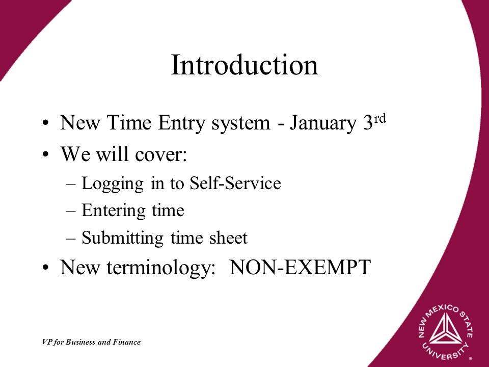 Introduction New Time Entry system - January 3 rd We will cover: –Logging in to Self-Service –Entering time –Submitting time sheet New terminology: NON-EXEMPT
