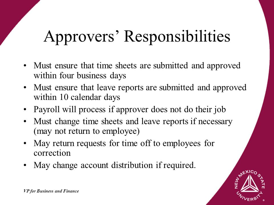 VP for Business and Finance Approvers' Responsibilities Must ensure that time sheets are submitted and approved within four business days Must ensure that leave reports are submitted and approved within 10 calendar days Payroll will process if approver does not do their job Must change time sheets and leave reports if necessary (may not return to employee) May return requests for time off to employees for correction May change account distribution if required.