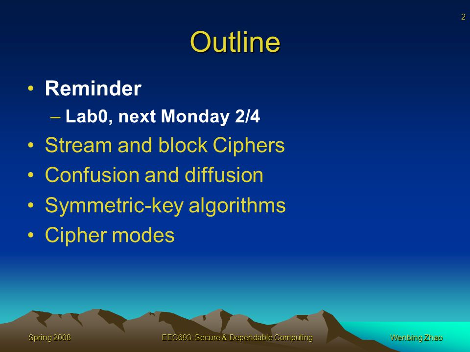 2 Spring 2008EEC693: Secure & Dependable ComputingWenbing Zhao Outline Reminder –Lab0, next Monday 2/4 Stream and block Ciphers Confusion and diffusion Symmetric-key algorithms Cipher modes