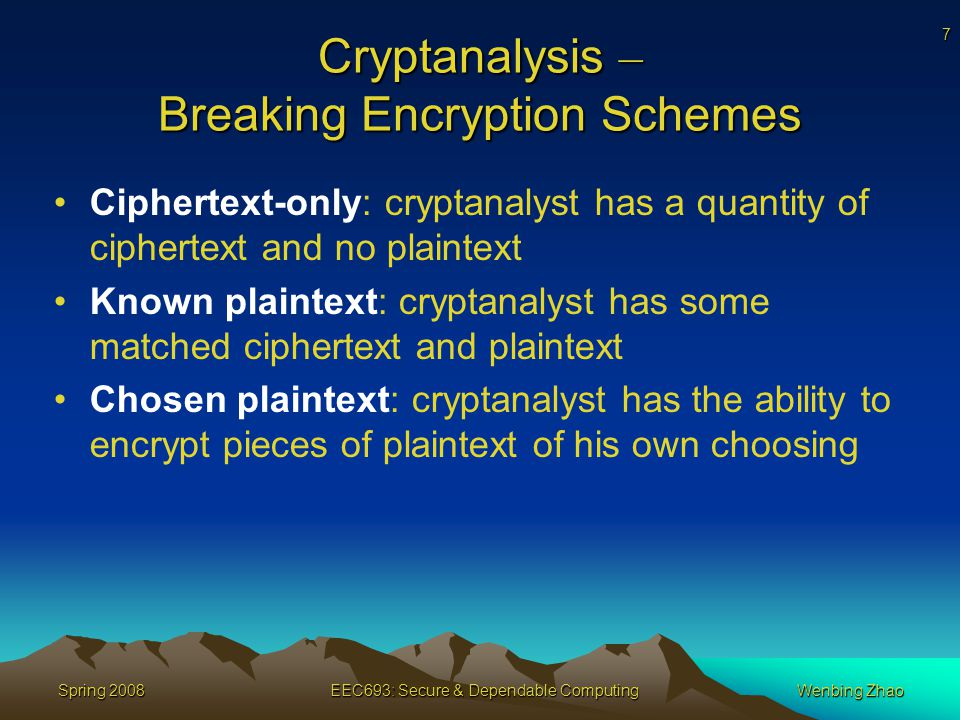 7 Spring 2008EEC693: Secure & Dependable ComputingWenbing Zhao Cryptanalysis – Breaking Encryption Schemes Ciphertext-only: cryptanalyst has a quantity of ciphertext and no plaintext Known plaintext: cryptanalyst has some matched ciphertext and plaintext Chosen plaintext: cryptanalyst has the ability to encrypt pieces of plaintext of his own choosing