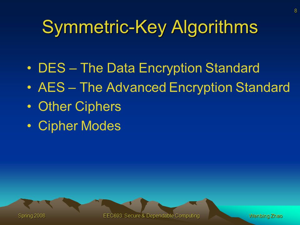 8 Spring 2008EEC693: Secure & Dependable ComputingWenbing Zhao Symmetric-Key Algorithms DES – The Data Encryption Standard AES – The Advanced Encryption Standard Other Ciphers Cipher Modes