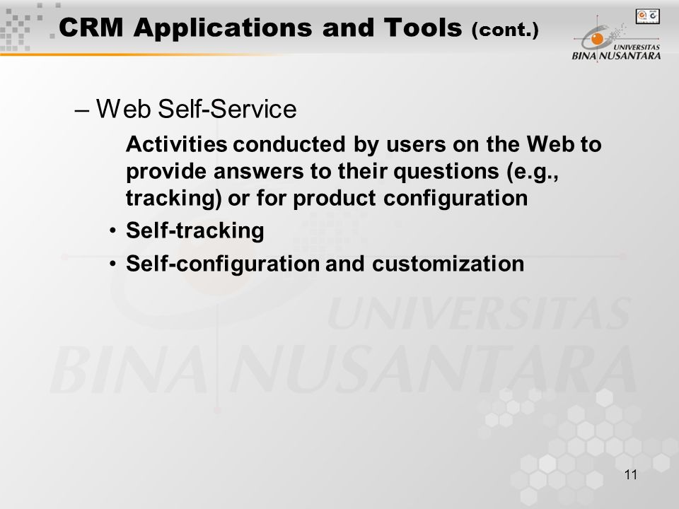 11 CRM Applications and Tools (cont.) –Web Self-Service Activities conducted by users on the Web to provide answers to their questions (e.g., tracking) or for product configuration Self-tracking Self-configuration and customization