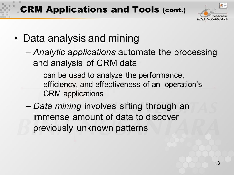 13 CRM Applications and Tools (cont.) Data analysis and mining –Analytic applications automate the processing and analysis of CRM data can be used to analyze the performance, efficiency, and effectiveness of an operation's CRM applications –Data mining involves sifting through an immense amount of data to discover previously unknown patterns
