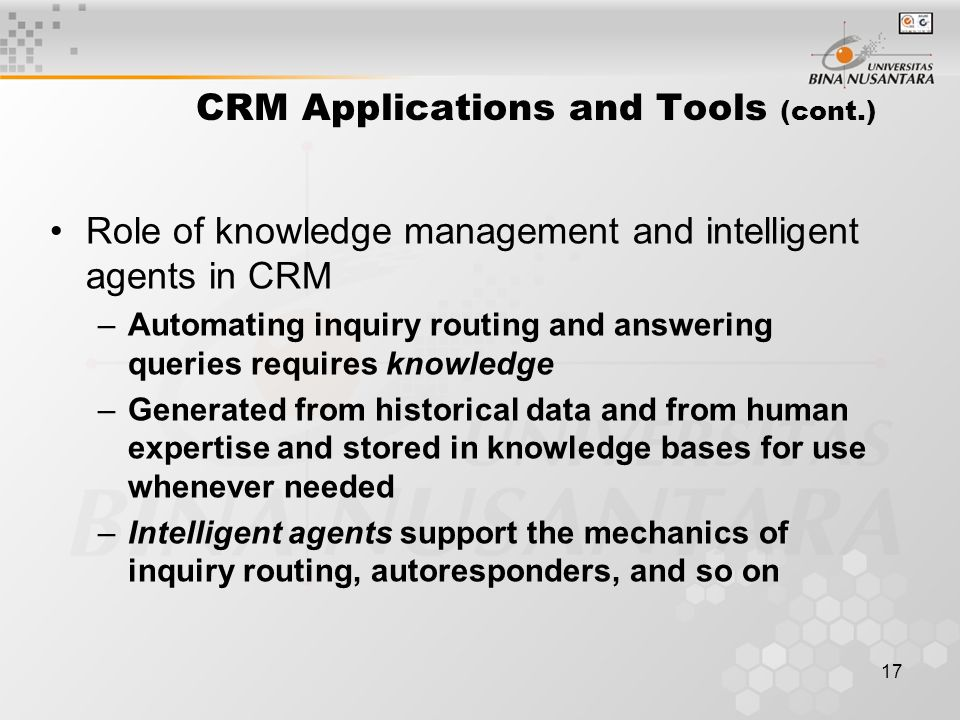 17 CRM Applications and Tools (cont.) Role of knowledge management and intelligent agents in CRM –Automating inquiry routing and answering queries requires knowledge –Generated from historical data and from human expertise and stored in knowledge bases for use whenever needed –Intelligent agents support the mechanics of inquiry routing, autoresponders, and so on