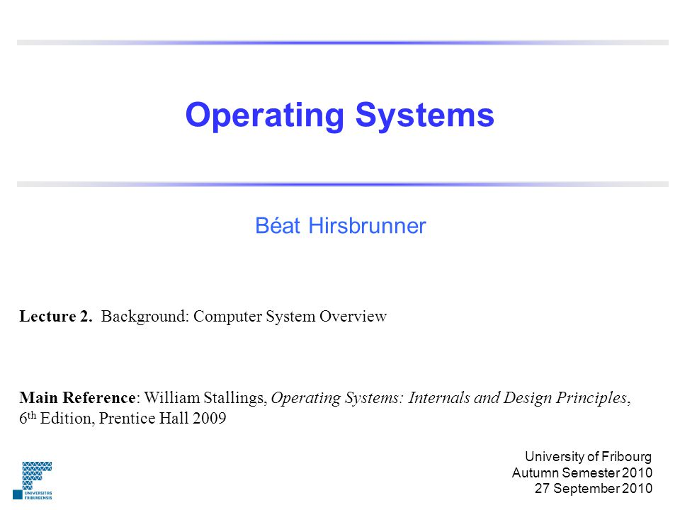 Operating Systems Beat Hirsbrunner Main Reference William Stallings Operating Systems Internals And Design Principles 6 Th Edition Prentice Hall Ppt Download