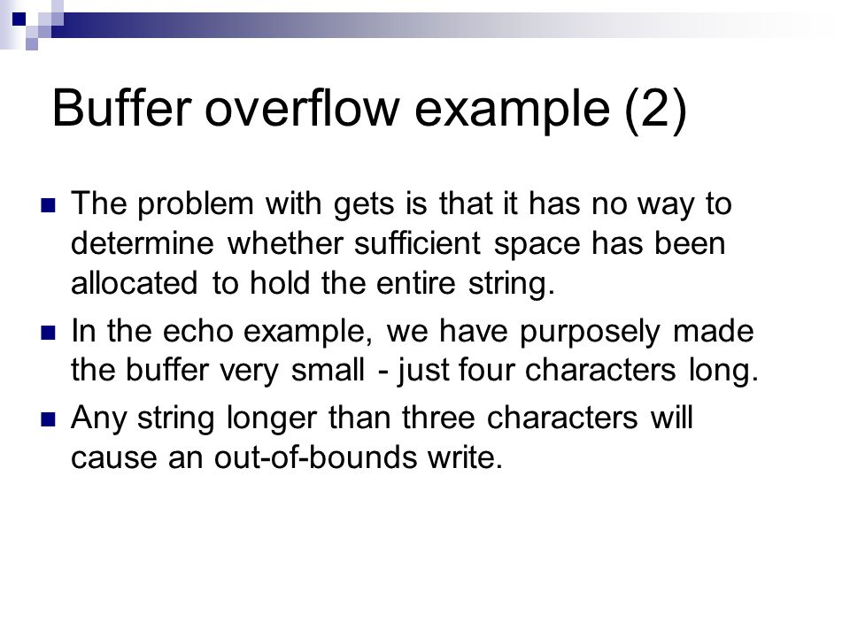 Buffer overflow example (2) The problem with gets is that it has no way to determine whether sufficient space has been allocated to hold the entire string.