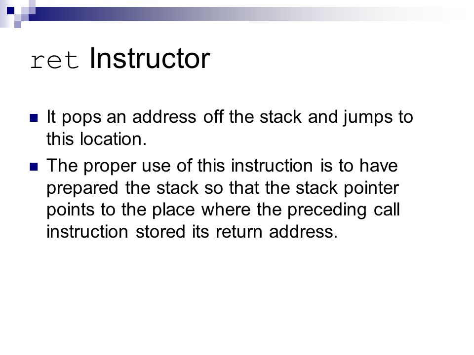 ret Instructor It pops an address off the stack and jumps to this location.