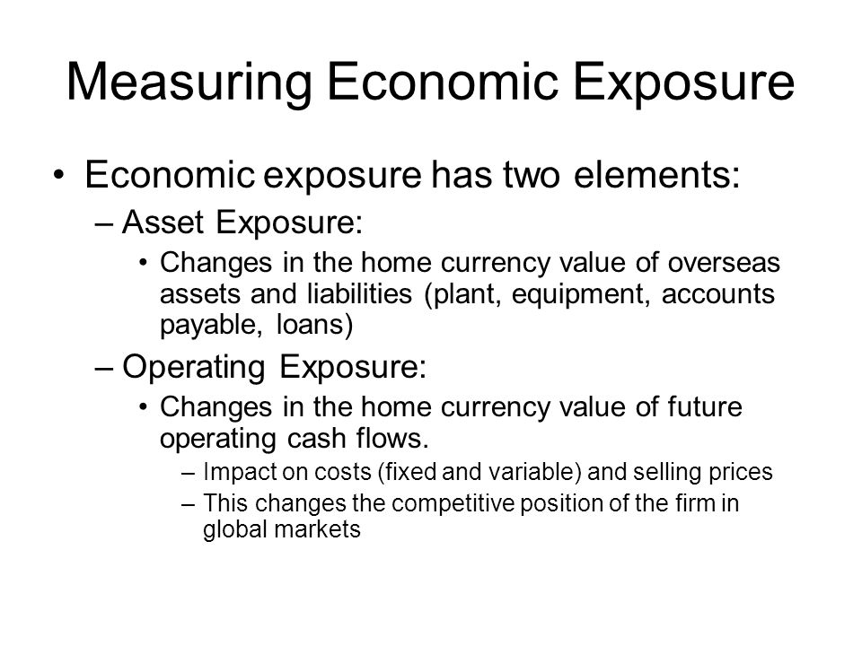 Measuring Economic Exposure Economic exposure has two elements: –Asset Exposure: Changes in the home currency value of overseas assets and liabilities (plant, equipment, accounts payable, loans) –Operating Exposure: Changes in the home currency value of future operating cash flows.