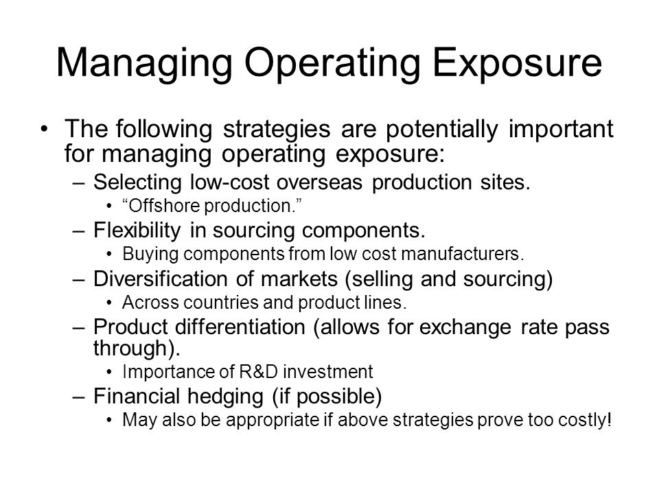 Managing Operating Exposure The following strategies are potentially important for managing operating exposure: –Selecting low-cost overseas production sites.