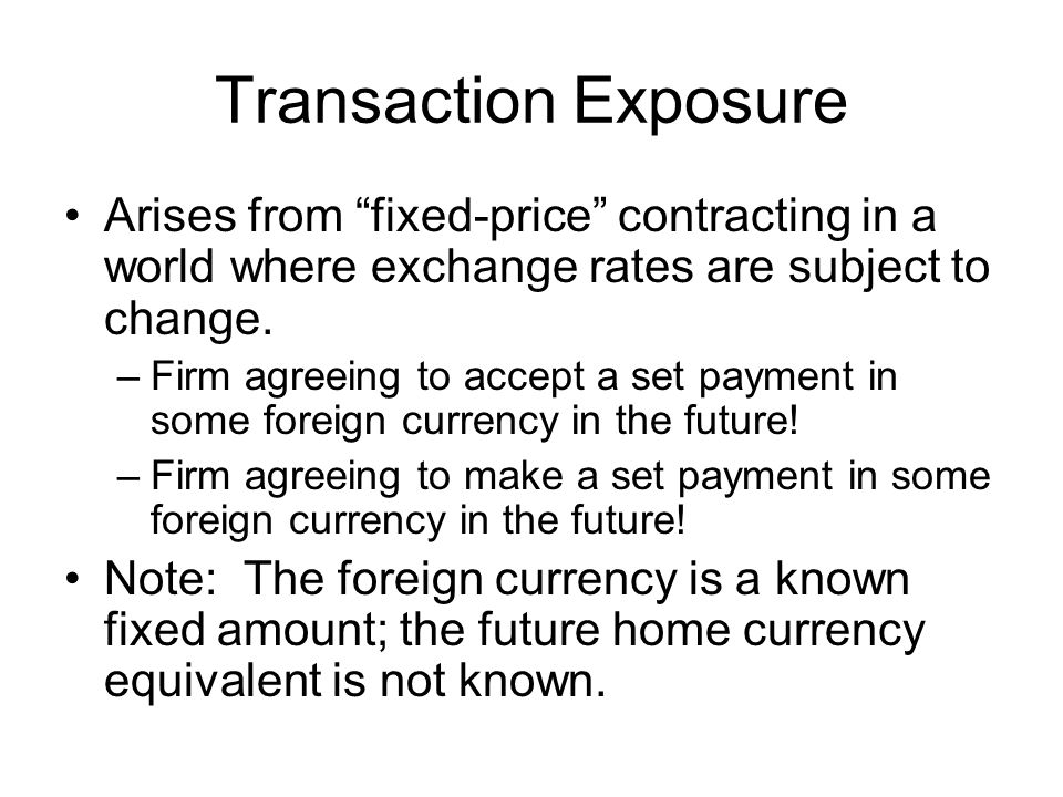 Transaction Exposure Arises from fixed-price contracting in a world where exchange rates are subject to change.
