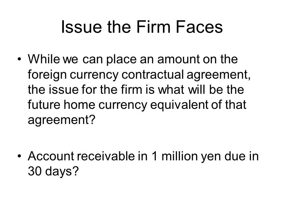 Issue the Firm Faces While we can place an amount on the foreign currency contractual agreement, the issue for the firm is what will be the future home currency equivalent of that agreement.
