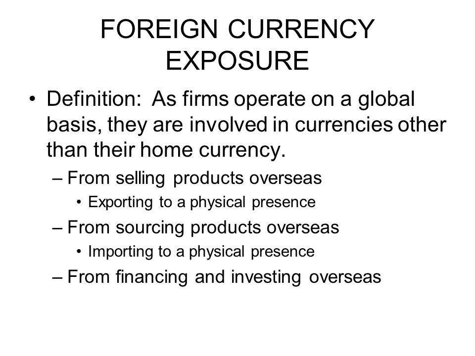 FOREIGN CURRENCY EXPOSURE Definition: As firms operate on a global basis, they are involved in currencies other than their home currency.