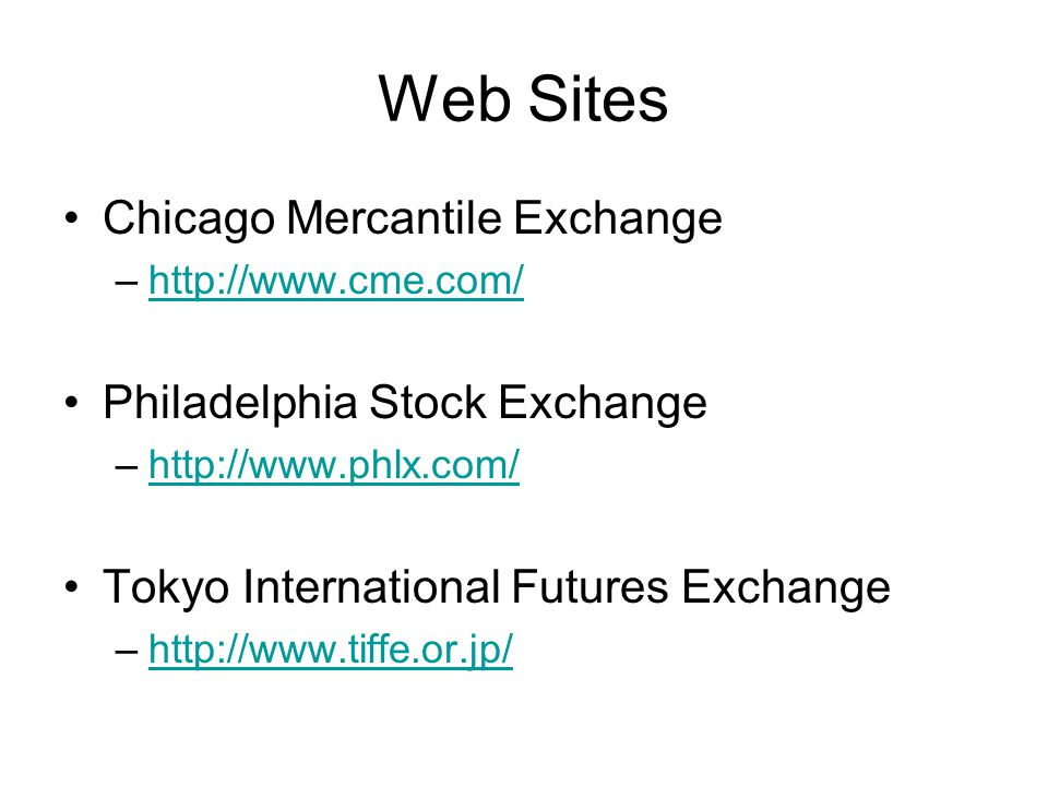 Web Sites Chicago Mercantile Exchange –  Philadelphia Stock Exchange –  Tokyo International Futures Exchange –