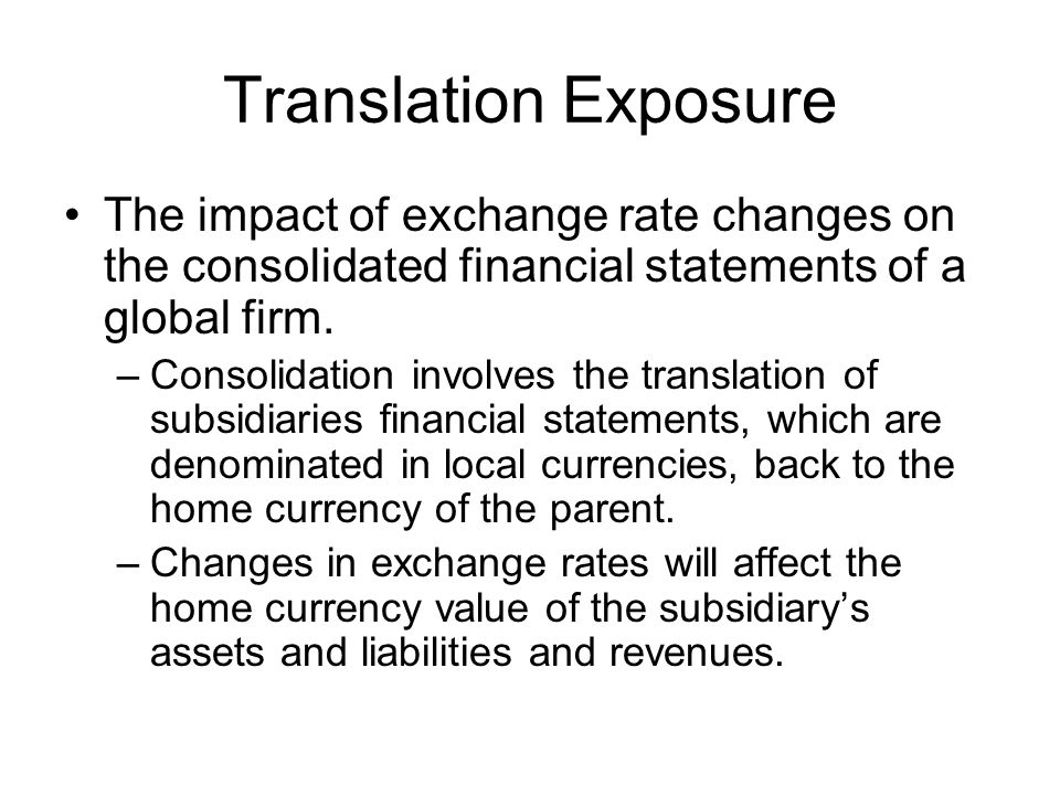Translation Exposure The impact of exchange rate changes on the consolidated financial statements of a global firm.