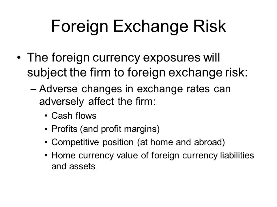 Foreign Exchange Risk The foreign currency exposures will subject the firm to foreign exchange risk: –Adverse changes in exchange rates can adversely affect the firm: Cash flows Profits (and profit margins) Competitive position (at home and abroad) Home currency value of foreign currency liabilities and assets