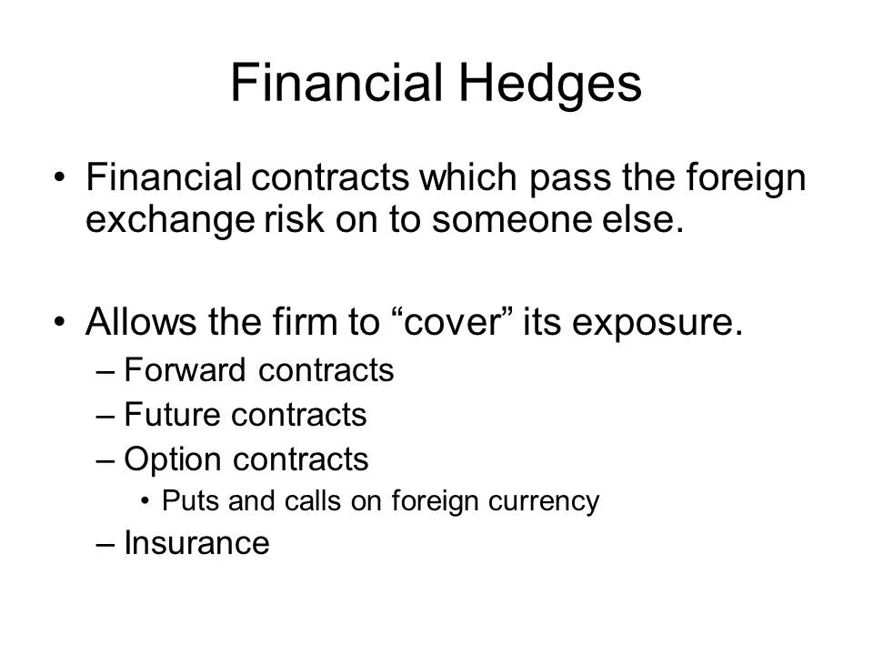 Financial Hedges Financial contracts which pass the foreign exchange risk on to someone else.