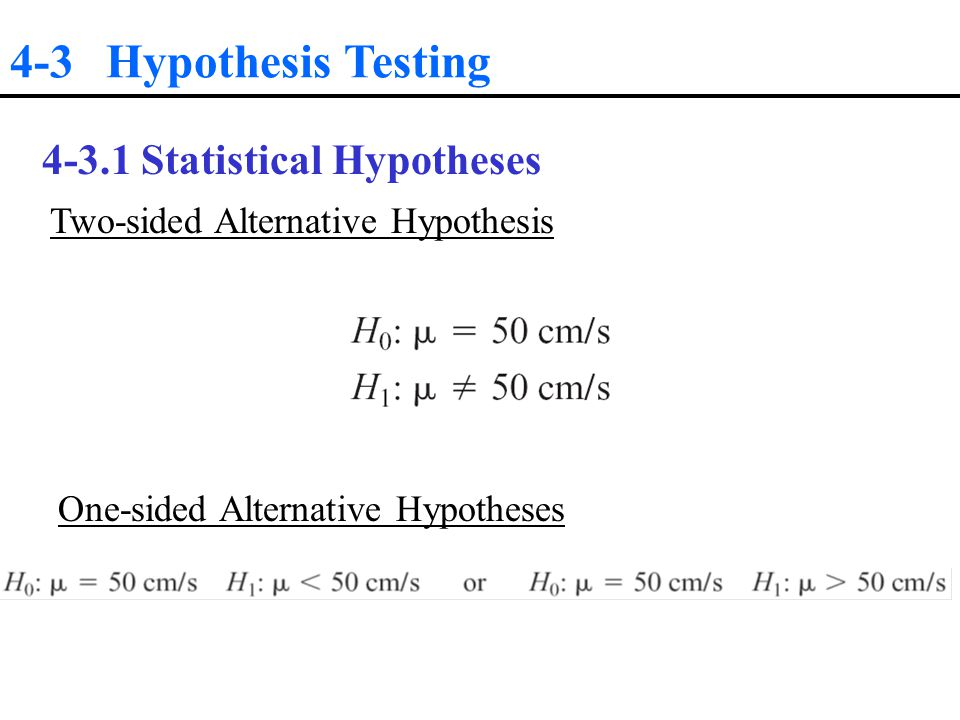 4-3 Hypothesis Testing Statistical Hypotheses Two-sided Alternative Hypothesis One-sided Alternative Hypotheses