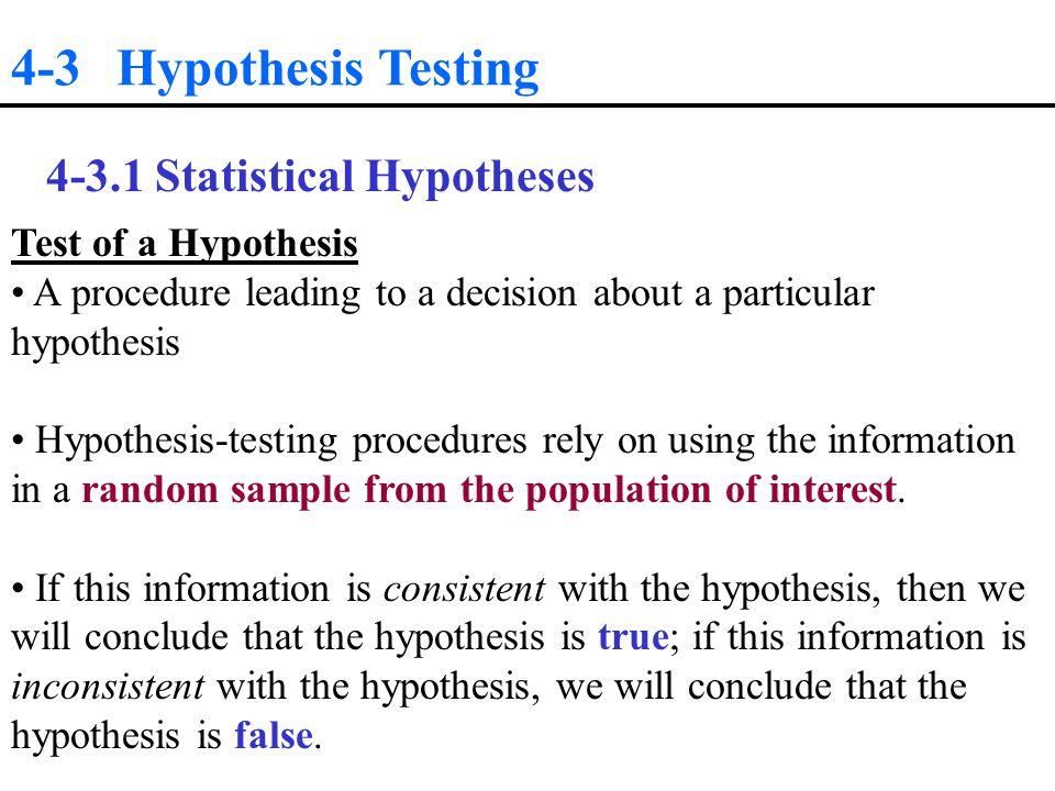 4-3 Hypothesis Testing Statistical Hypotheses Test of a Hypothesis A procedure leading to a decision about a particular hypothesis Hypothesis-testing procedures rely on using the information in a random sample from the population of interest.