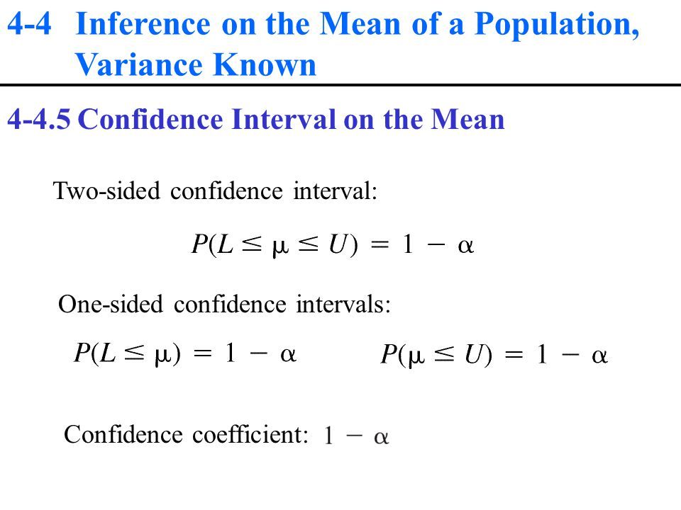 4-4 Inference on the Mean of a Population, Variance Known Confidence Interval on the Mean Two-sided confidence interval: One-sided confidence intervals: Confidence coefficient: