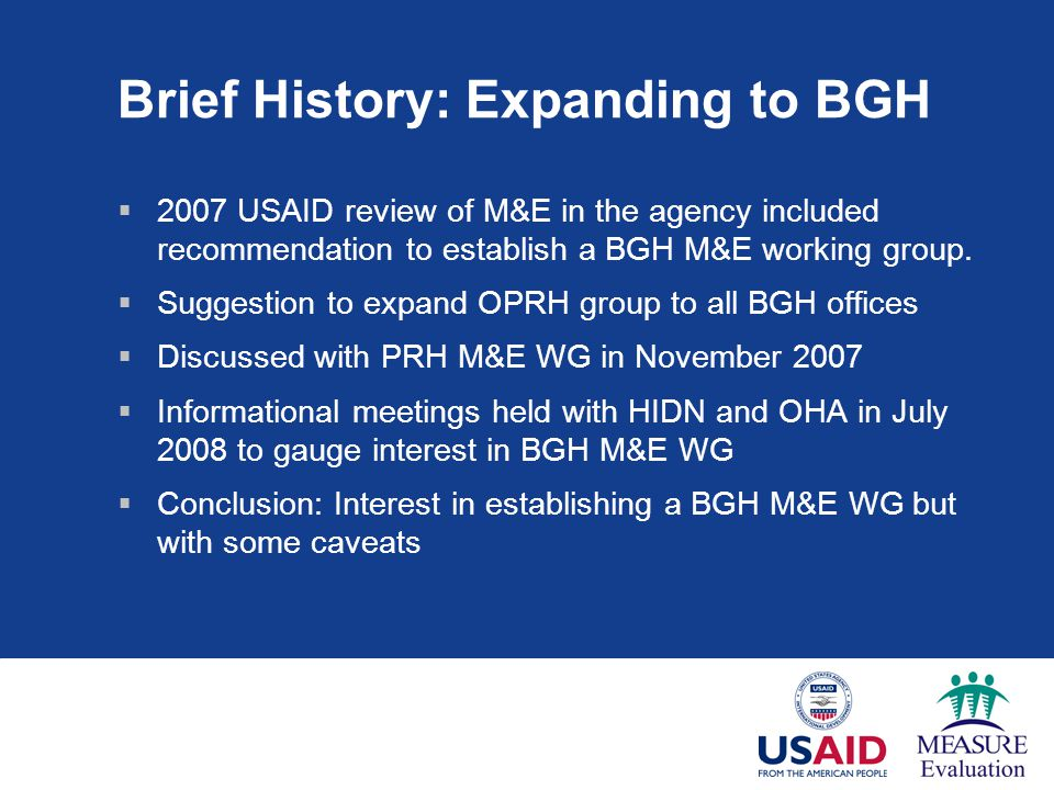 Brief History: Expanding to BGH  2007 USAID review of M&E in the agency included recommendation to establish a BGH M&E working group.