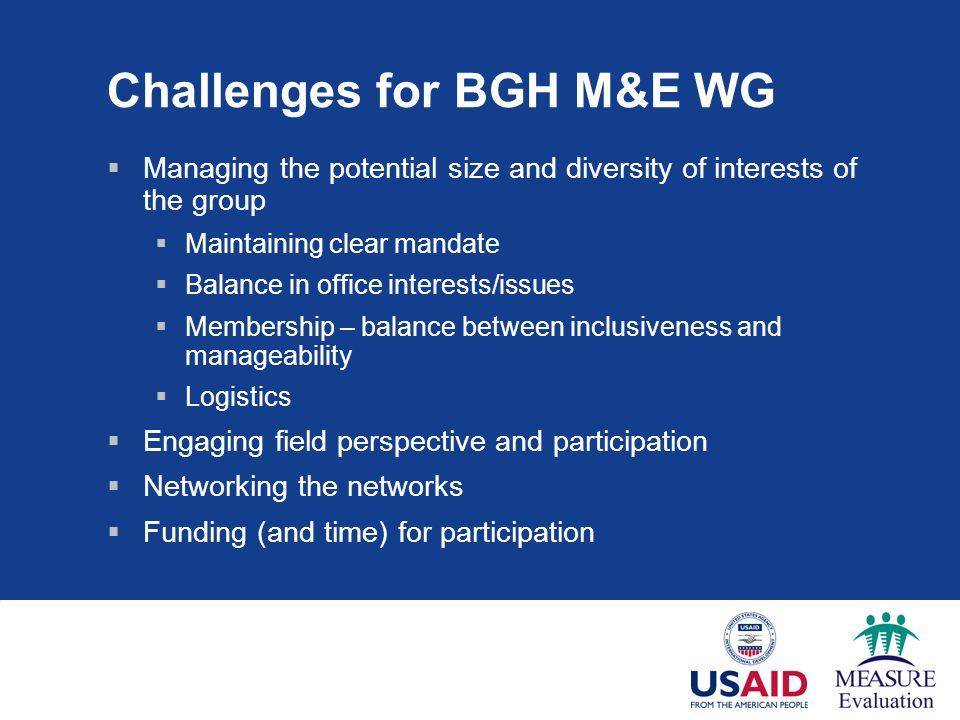 Challenges for BGH M&E WG  Managing the potential size and diversity of interests of the group  Maintaining clear mandate  Balance in office interests/issues  Membership – balance between inclusiveness and manageability  Logistics  Engaging field perspective and participation  Networking the networks  Funding (and time) for participation