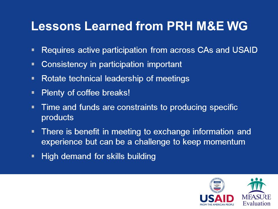 Lessons Learned from PRH M&E WG  Requires active participation from across CAs and USAID  Consistency in participation important  Rotate technical leadership of meetings  Plenty of coffee breaks.