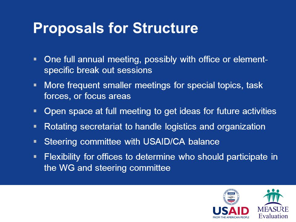 Proposals for Structure  One full annual meeting, possibly with office or element- specific break out sessions  More frequent smaller meetings for special topics, task forces, or focus areas  Open space at full meeting to get ideas for future activities  Rotating secretariat to handle logistics and organization  Steering committee with USAID/CA balance  Flexibility for offices to determine who should participate in the WG and steering committee