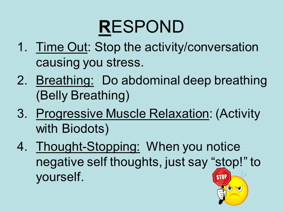 RESPOND 1.Time Out: Stop the activity/conversation causing you stress.