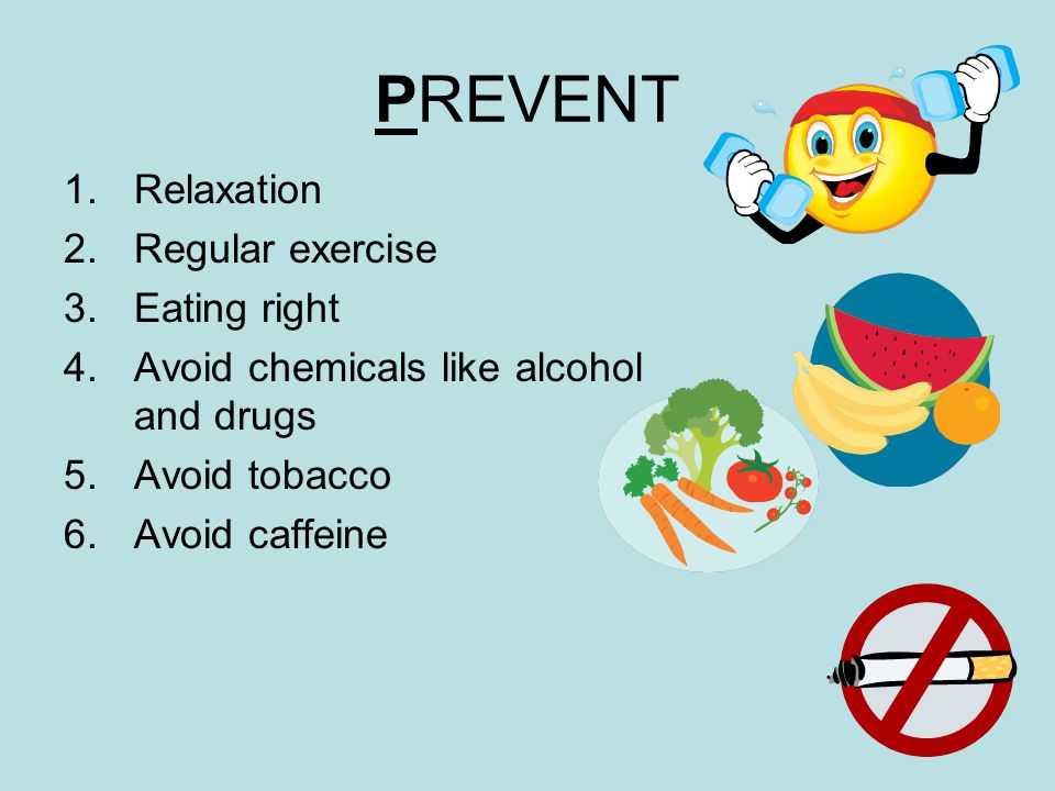 PREVENT 1.Relaxation 2.Regular exercise 3.Eating right 4.Avoid chemicals like alcohol and drugs 5.Avoid tobacco 6.Avoid caffeine
