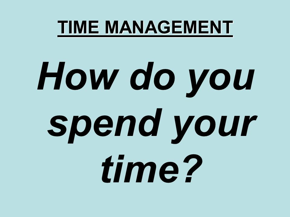TIME MANAGEMENT How do you spend your time