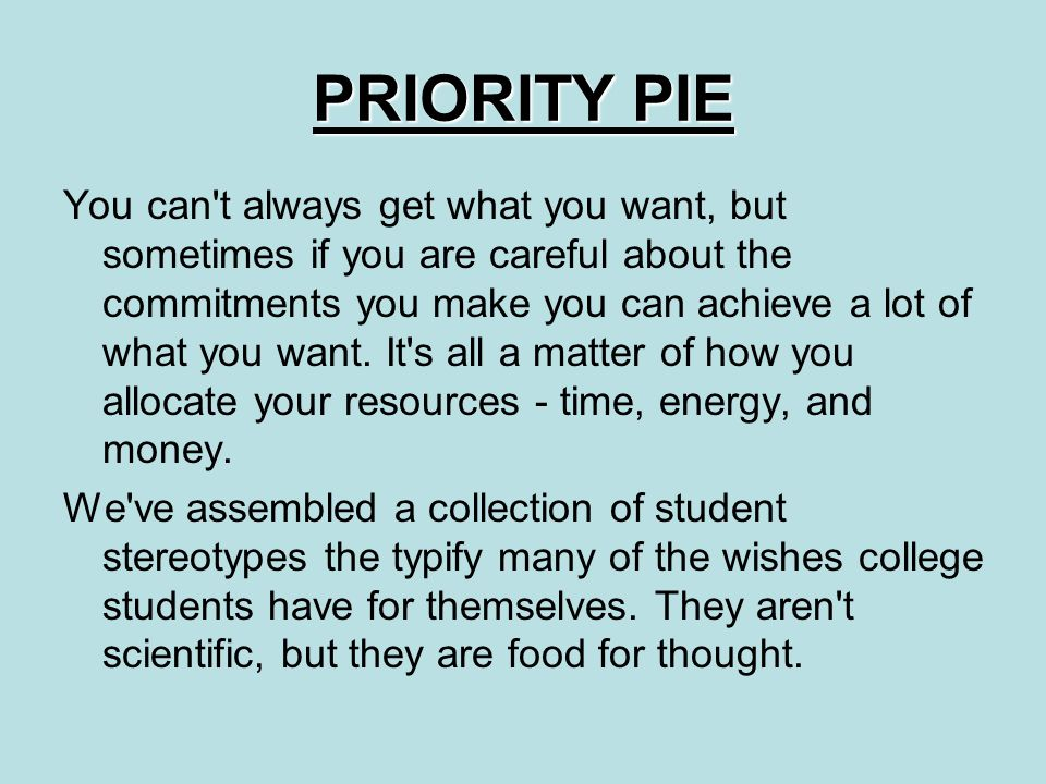 PRIORITY PIE You can t always get what you want, but sometimes if you are careful about the commitments you make you can achieve a lot of what you want.