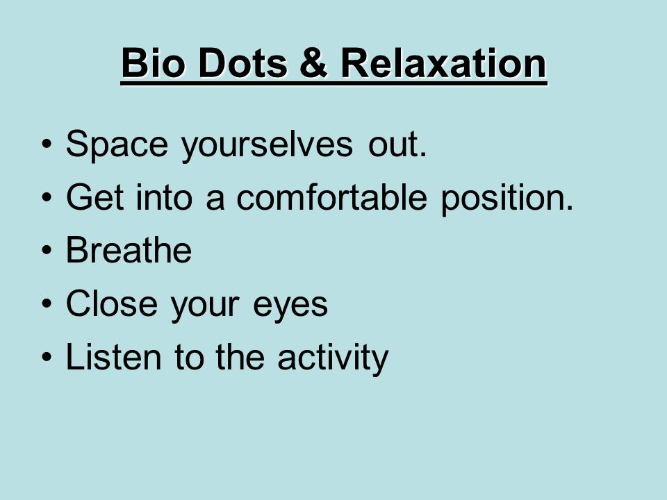 Bio Dots & Relaxation Space yourselves out. Get into a comfortable position.
