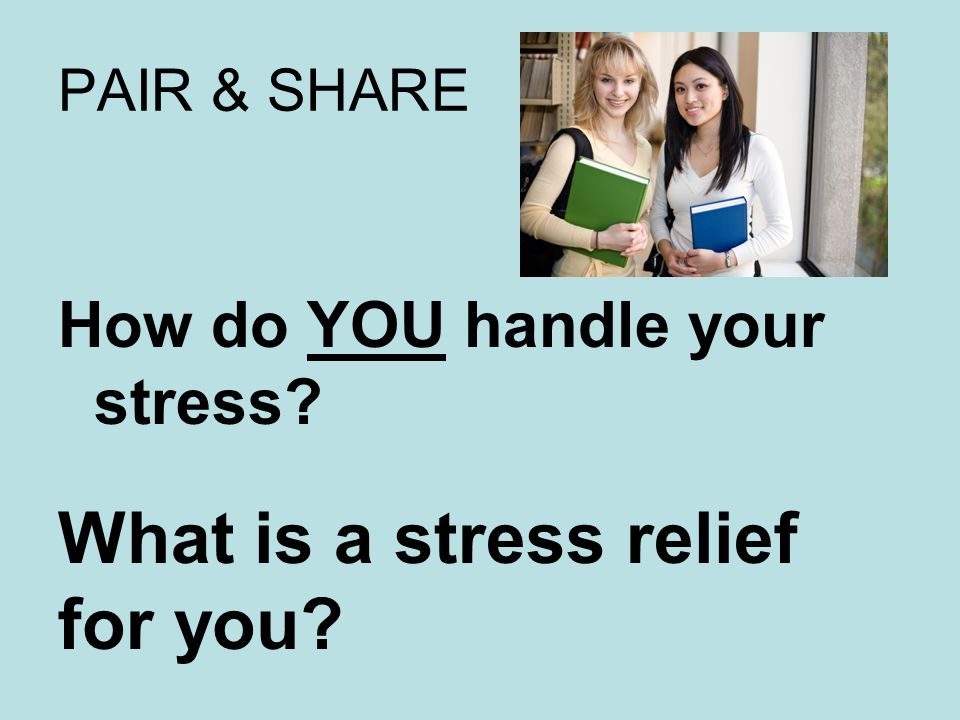 PAIR & SHARE How do YOU handle your stress What is a stress relief for you