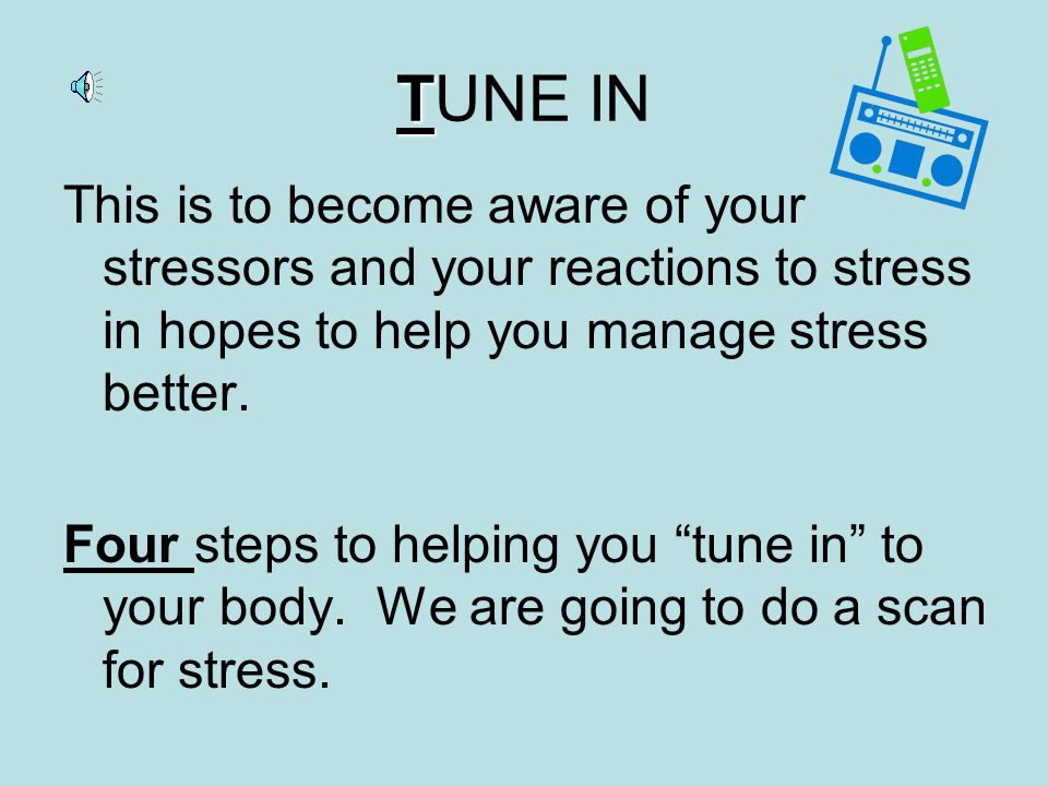T TUNE IN This is to become aware of your stressors and your reactions to stress in hopes to help you manage stress better.