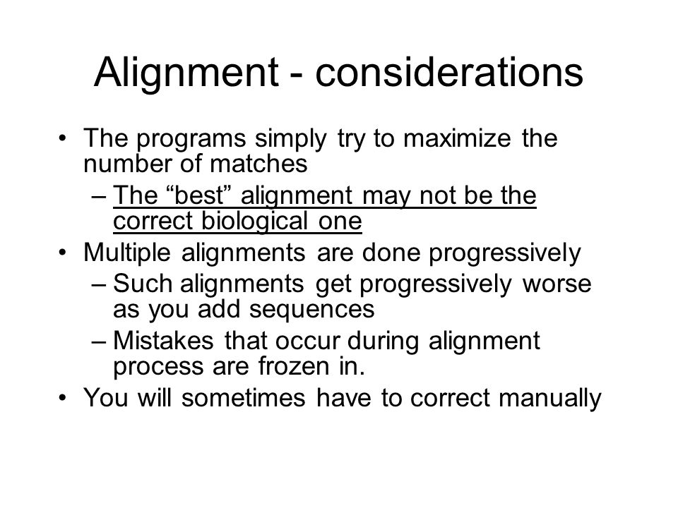 Alignment - considerations The programs simply try to maximize the number of matches –The best alignment may not be the correct biological one Multiple alignments are done progressively –Such alignments get progressively worse as you add sequences –Mistakes that occur during alignment process are frozen in.
