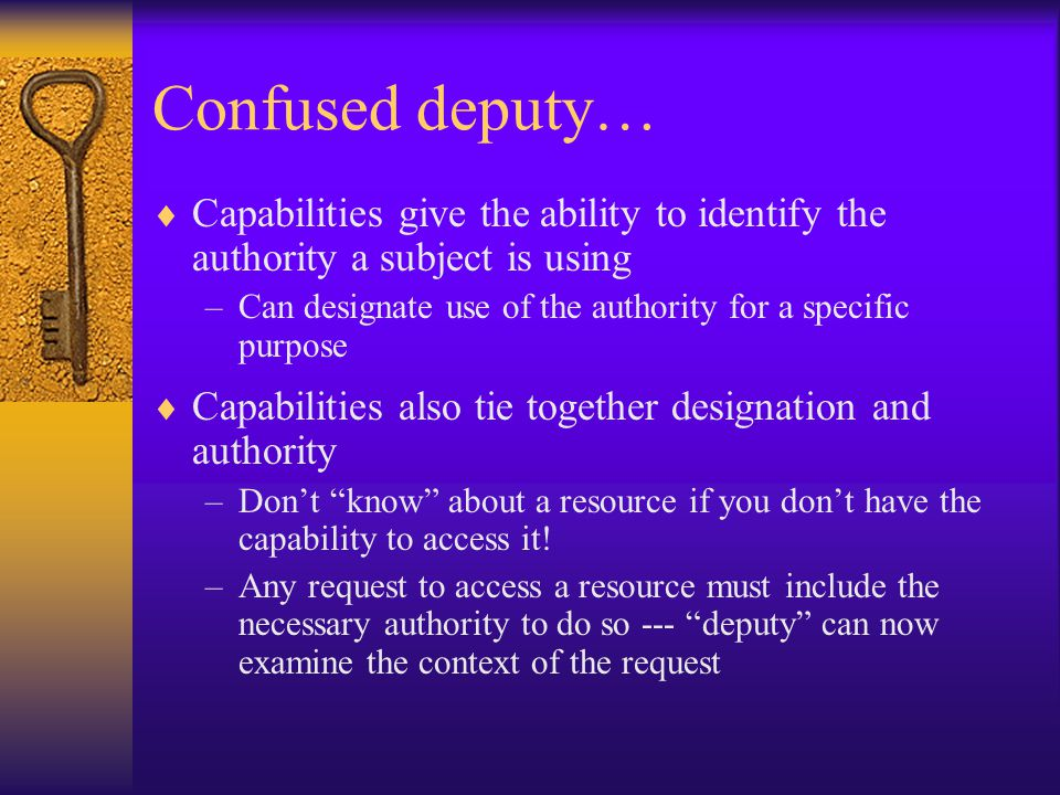 Confused deputy…  Capabilities give the ability to identify the authority a subject is using –Can designate use of the authority for a specific purpose  Capabilities also tie together designation and authority –Don't know about a resource if you don't have the capability to access it.