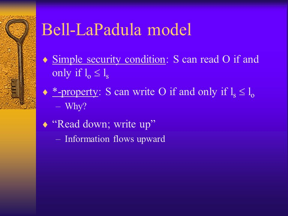 Bell-LaPadula model  Simple security condition: S can read O if and only if l o  l s  *-property: S can write O if and only if l s  l o –Why.