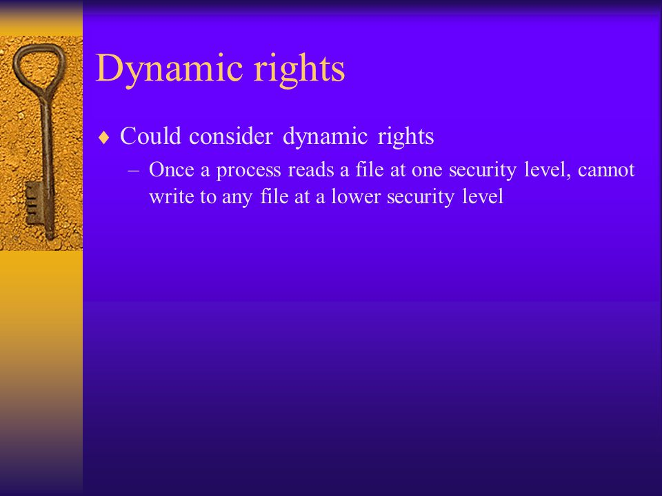Dynamic rights  Could consider dynamic rights –Once a process reads a file at one security level, cannot write to any file at a lower security level