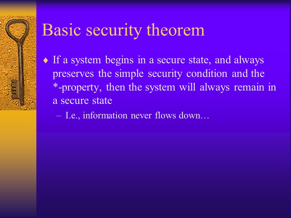 Basic security theorem  If a system begins in a secure state, and always preserves the simple security condition and the *-property, then the system will always remain in a secure state –I.e., information never flows down…
