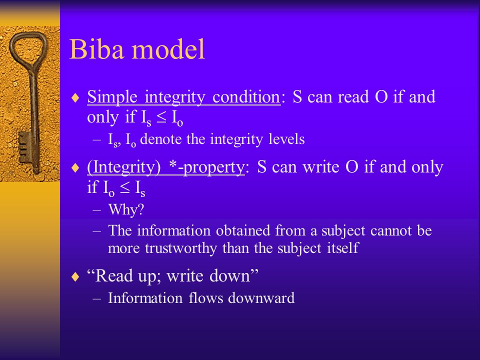Biba model  Simple integrity condition: S can read O if and only if I s  I o –I s, I o denote the integrity levels  (Integrity) *-property: S can write O if and only if I o  I s –Why.