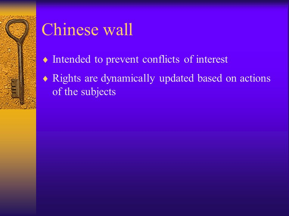 Chinese wall  Intended to prevent conflicts of interest  Rights are dynamically updated based on actions of the subjects